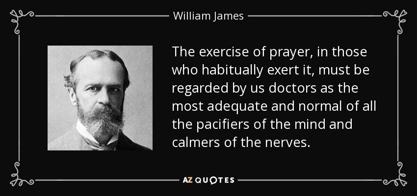The exercise of prayer, in those who habitually exert it, must be regarded by us doctors as the most adequate and normal of all the pacifiers of the mind and calmers of the nerves. - William James
