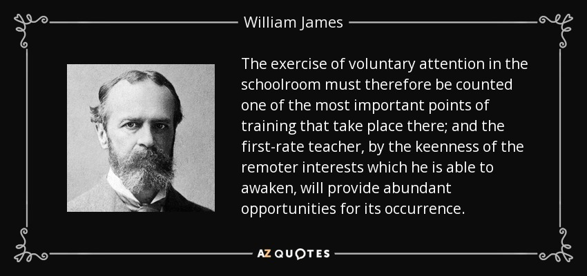 The exercise of voluntary attention in the schoolroom must therefore be counted one of the most important points of training that take place there; and the first-rate teacher, by the keenness of the remoter interests which he is able to awaken, will provide abundant opportunities for its occurrence. - William James