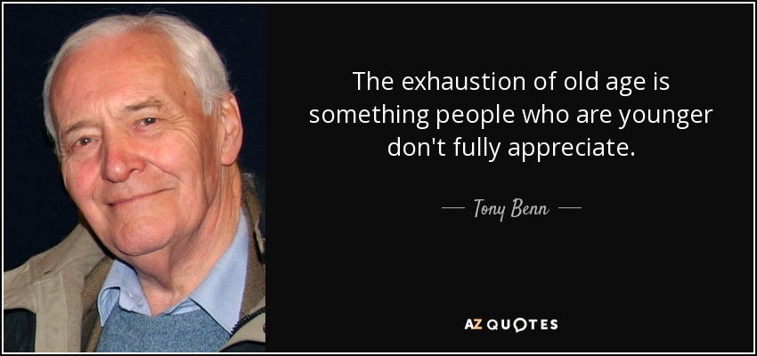 The exhaustion of old age is something people who are younger don't fully appreciate. - Tony Benn