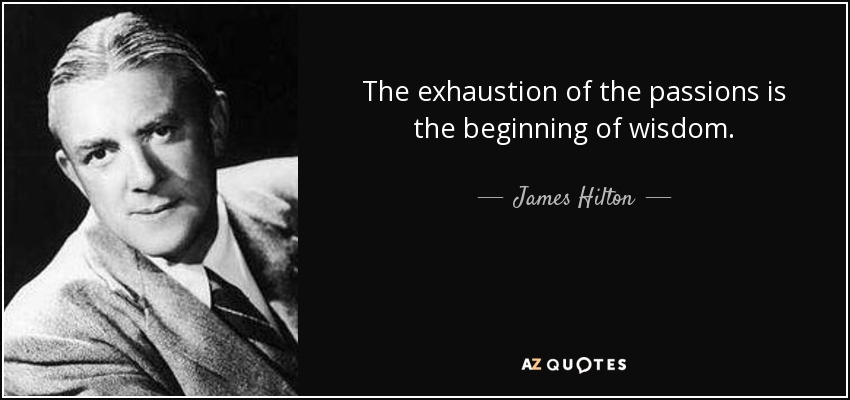 The exhaustion of the passions is the beginning of wisdom. - James Hilton