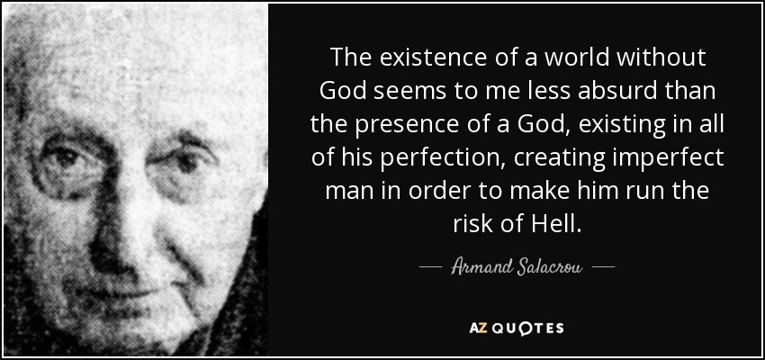 The existence of a world without God seems to me less absurd than the presence of a God, existing in all of his perfection, creating imperfect man in order to make him run the risk of Hell. - Armand Salacrou
