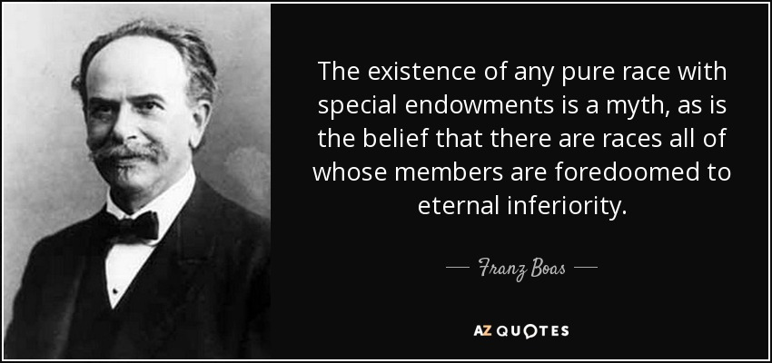 The existence of any pure race with special endowments is a myth, as is the belief that there are races all of whose members are foredoomed to eternal inferiority. - Franz Boas