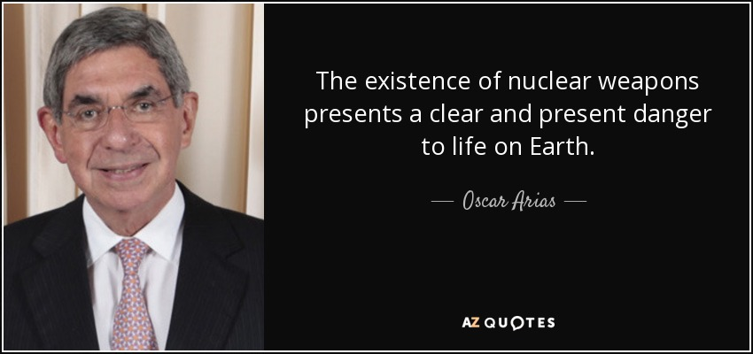 The existence of nuclear weapons presents a clear and present danger to life on Earth. - Oscar Arias