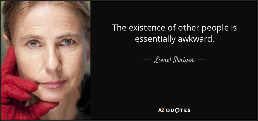 The existence of other people is essentially awkward. - Lionel Shriver