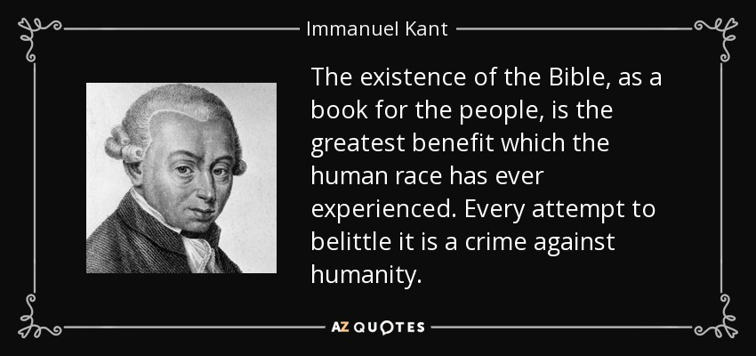 The existence of the Bible, as a book for the people, is the greatest benefit which the human race has ever experienced. Every attempt to belittle it is a crime against humanity. - Immanuel Kant
