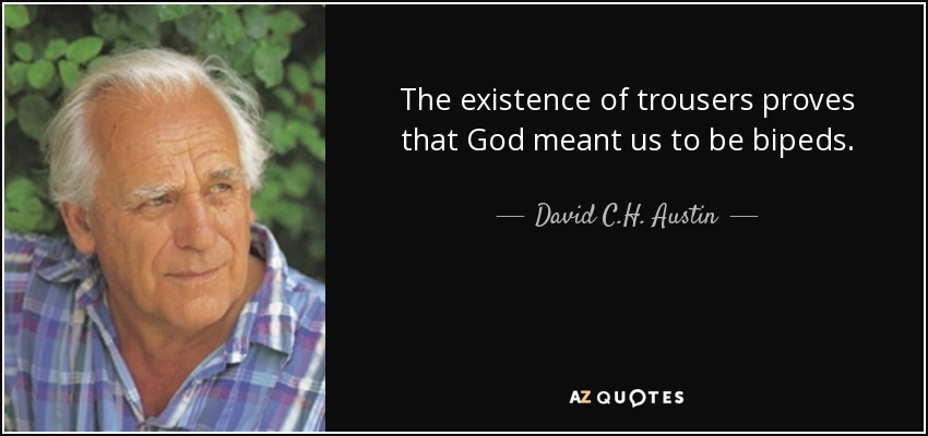 The existence of trousers proves that God meant us to be bipeds. - David C.H. Austin