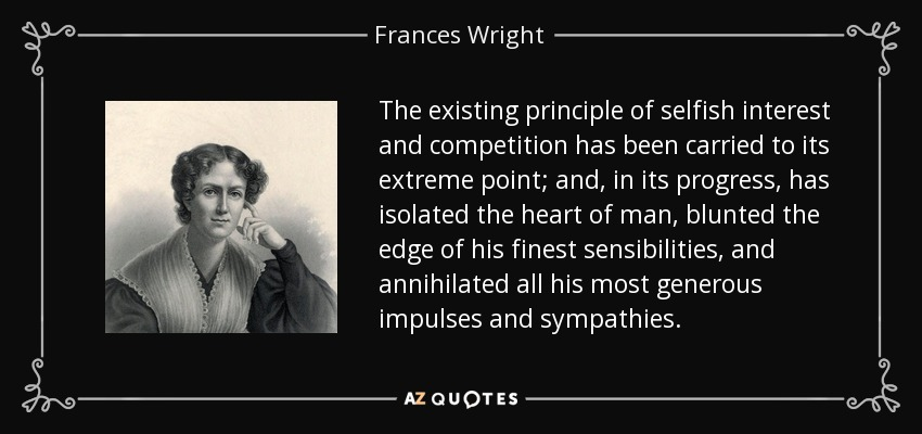 The existing principle of selfish interest and competition has been carried to its extreme point; and, in its progress, has isolated the heart of man, blunted the edge of his finest sensibilities, and annihilated all his most generous impulses and sympathies. - Frances Wright