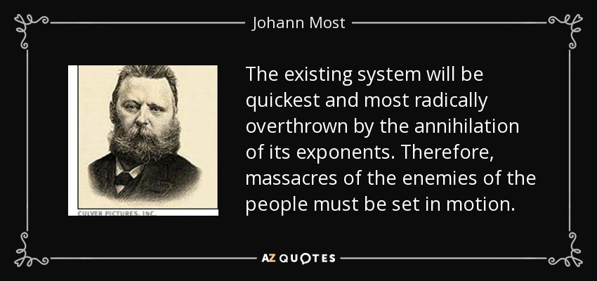 The existing system will be quickest and most radically overthrown by the annihilation of its exponents. Therefore, massacres of the enemies of the people must be set in motion. - Johann Most