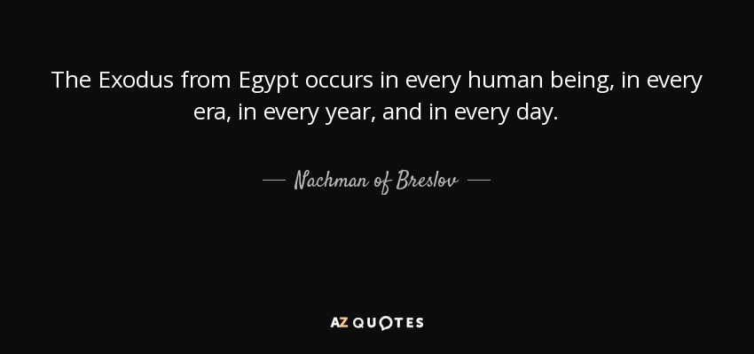 The Exodus from Egypt occurs in every human being, in every era, in every year, and in every day. - Nachman of Breslov