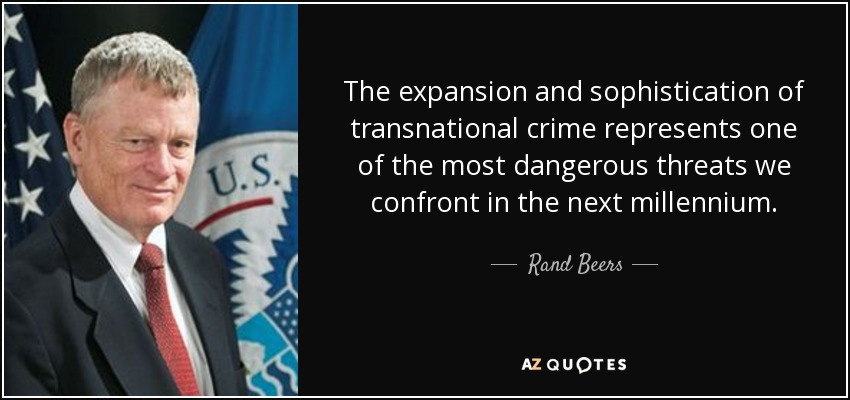 The expansion and sophistication of transnational crime represents one of the most dangerous threats we confront in the next millennium. - Rand Beers