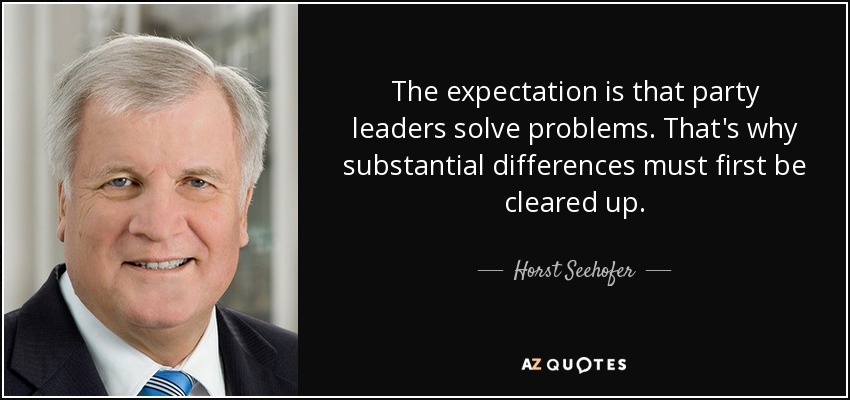 The expectation is that party leaders solve problems. That's why substantial differences must first be cleared up. - Horst Seehofer