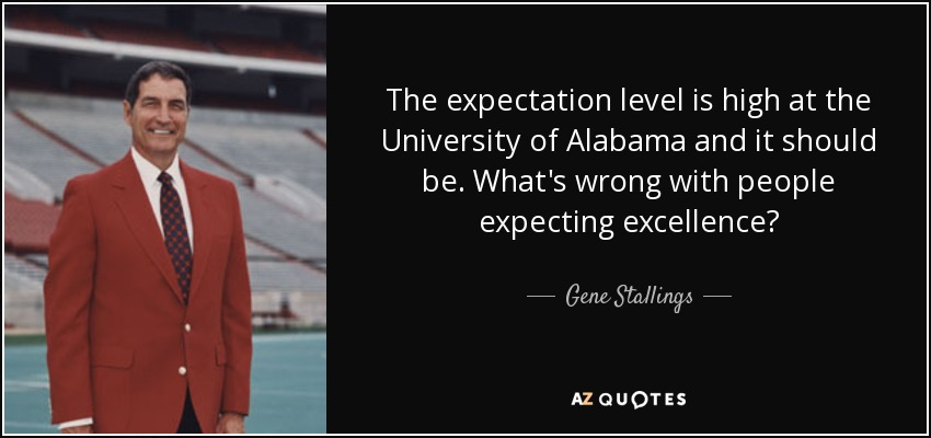 The expectation level is high at the University of Alabama and it should be. What's wrong with people expecting excellence? - Gene Stallings