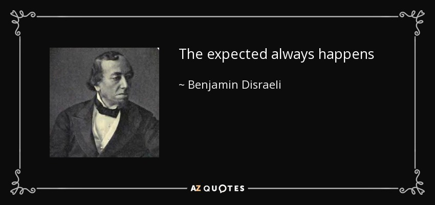 The expected always happens - Benjamin Disraeli