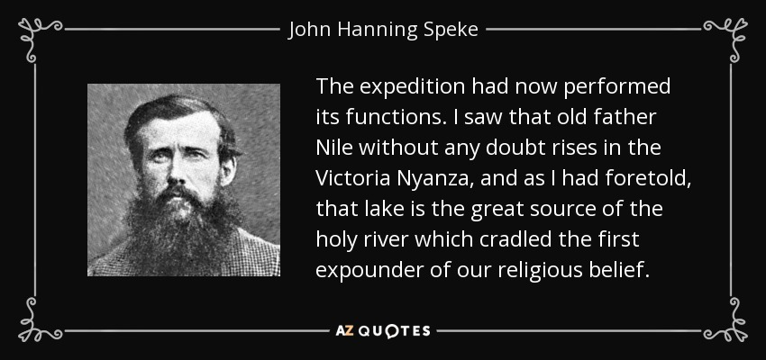 The expedition had now performed its functions. I saw that old father Nile without any doubt rises in the Victoria Nyanza, and as I had foretold, that lake is the great source of the holy river which cradled the first expounder of our religious belief. - John Hanning Speke