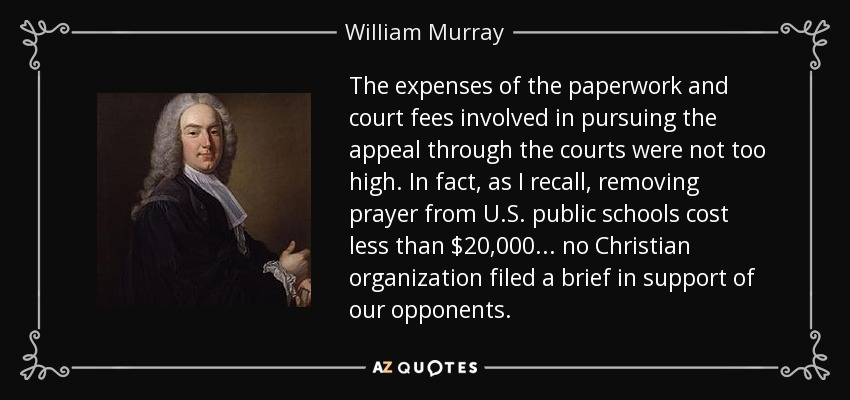 The expenses of the paperwork and court fees involved in pursuing the appeal through the courts were not too high. In fact, as I recall, removing prayer from U.S. public schools cost less than $20,000... no Christian organization filed a brief in support of our opponents. - William Murray, 1st Earl of Mansfield