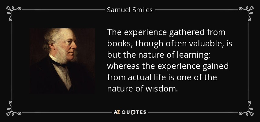 The experience gathered from books, though often valuable, is but the nature of learning; whereas the experience gained from actual life is one of the nature of wisdom. - Samuel Smiles