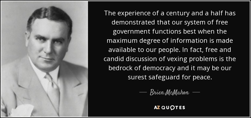 The experience of a century and a half has demonstrated that our system of free government functions best when the maximum degree of information is made available to our people. In fact, free and candid discussion of vexing problems is the bedrock of democracy and it may be our surest safeguard for peace. - Brien McMahon
