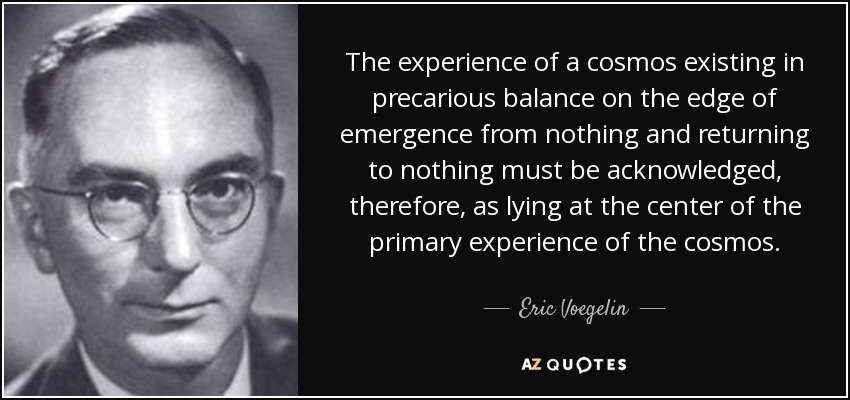 The experience of a cosmos existing in precarious balance on the edge of emergence from nothing and returning to nothing must be acknowledged, therefore, as lying at the center of the primary experience of the cosmos. - Eric Voegelin