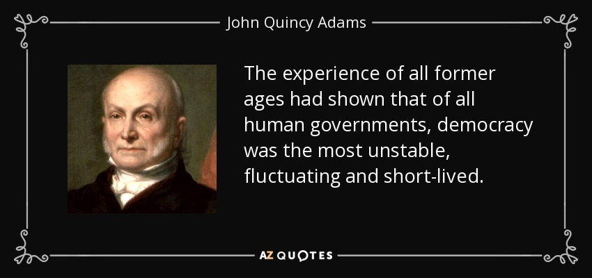 The experience of all former ages had shown that of all human governments, democracy was the most unstable, fluctuating and short-lived. - John Quincy Adams