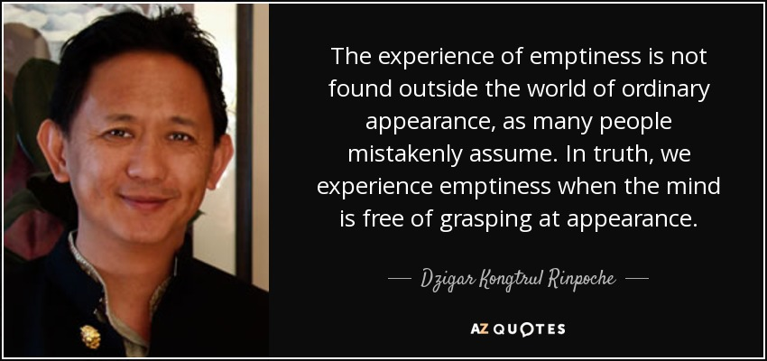 The experience of emptiness is not found outside the world of ordinary appearance, as many people mistakenly assume. In truth, we experience emptiness when the mind is free of grasping at appearance. - Dzigar Kongtrul Rinpoche