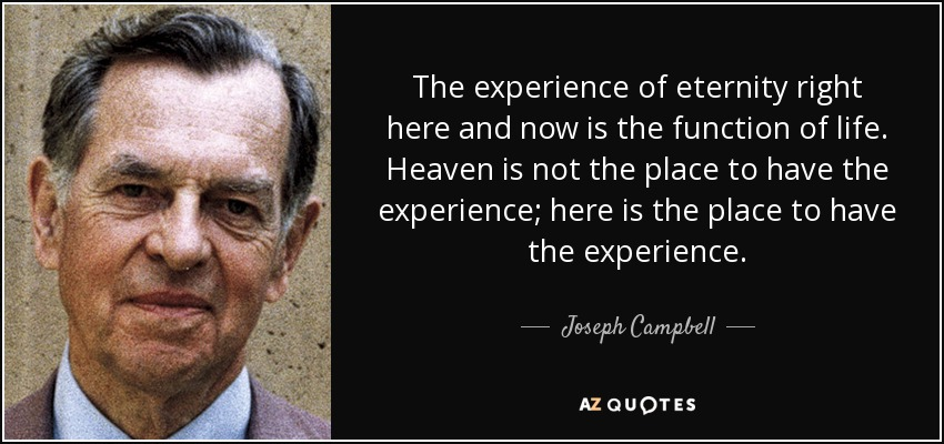 The experience of eternity right here and now is the function of life. Heaven is not the place to have the experience; here is the place to have the experience. - Joseph Campbell