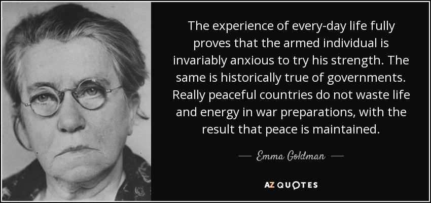 The experience of every-day life fully proves that the armed individual is invariably anxious to try his strength. The same is historically true of governments. Really peaceful countries do not waste life and energy in war preparations, with the result that peace is maintained. - Emma Goldman