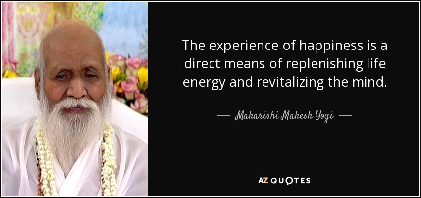 The experience of happiness is a direct means of replenishing life energy and revitalizing the mind. - Maharishi Mahesh Yogi