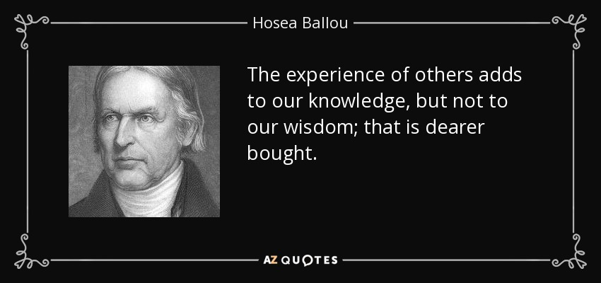 The experience of others adds to our knowledge, but not to our wisdom; that is dearer bought. - Hosea Ballou