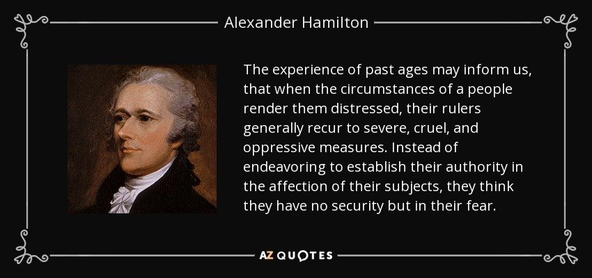 The experience of past ages may inform us, that when the circumstances of a people render them distressed, their rulers generally recur to severe, cruel, and oppressive measures. Instead of endeavoring to establish their authority in the affection of their subjects, they think they have no security but in their fear. - Alexander Hamilton