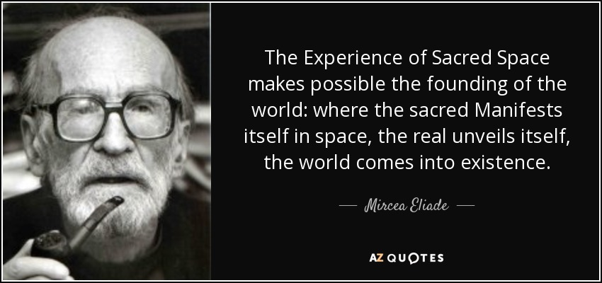 The Experience of Sacred Space makes possible the founding of the world: where the sacred Manifests itself in space, the real unveils itself, the world comes into existence. - Mircea Eliade