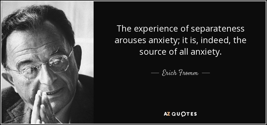 The experience of separateness arouses anxiety; it is, indeed, the source of all anxiety. - Erich Fromm