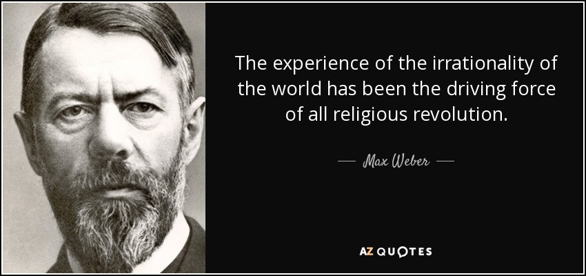 The experience of the irrationality of the world has been the driving force of all religious revolution. - Max Weber