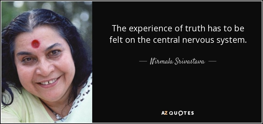The experience of truth has to be felt on the central nervous system. - Nirmala Srivastava