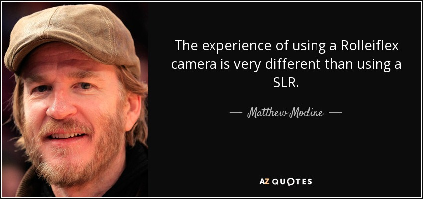 The experience of using a Rolleiflex camera is very different than using a SLR. - Matthew Modine