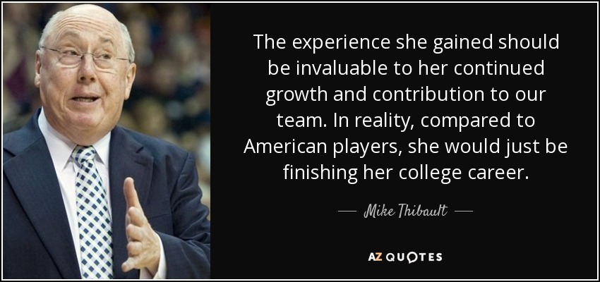 The experience she gained should be invaluable to her continued growth and contribution to our team. In reality, compared to American players, she would just be finishing her college career. - Mike Thibault