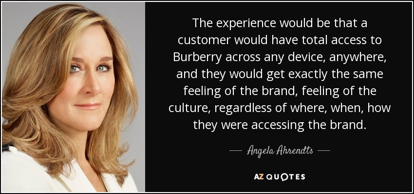 The experience would be that a customer would have total access to Burberry across any device, anywhere, and they would get exactly the same feeling of the brand, feeling of the culture, regardless of where, when, how they were accessing the brand. - Angela Ahrendts