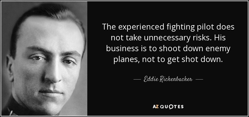 The experienced fighting pilot does not take unnecessary risks. His business is to shoot down enemy planes, not to get shot down. - Eddie Rickenbacker