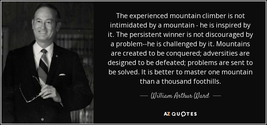 The experienced mountain climber is not intimidated by a mountain - he is inspired by it. The persistent winner is not discouraged by a problem--he is challenged by it. Mountains are created to be conquered; adversities are designed to be defeated; problems are sent to be solved. It is better to master one mountain than a thousand foothills. - William Arthur Ward