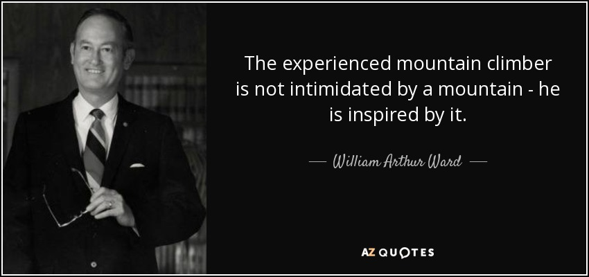 The experienced mountain climber is not intimidated by a mountain - he is inspired by it. - William Arthur Ward