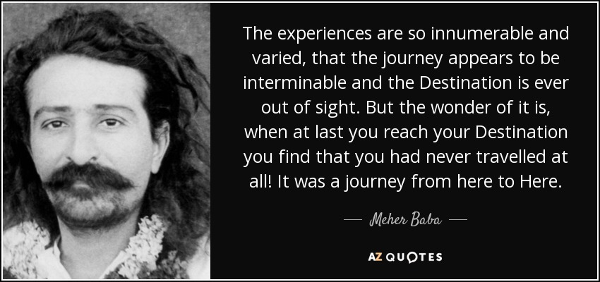 The experiences are so innumerable and varied, that the journey appears to be interminable and the Destination is ever out of sight. But the wonder of it is, when at last you reach your Destination you find that you had never travelled at all! It was a journey from here to Here. - Meher Baba