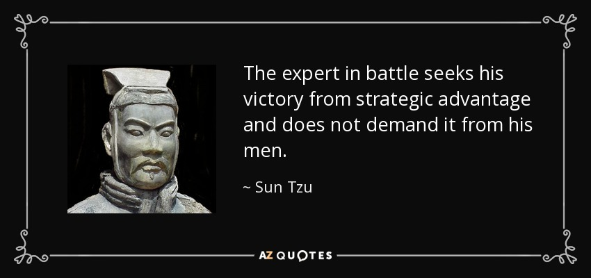 The expert in battle seeks his victory from strategic advantage and does not demand it from his men. - Sun Tzu