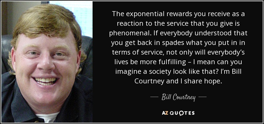 The exponential rewards you receive as a reaction to the service that you give is phenomenal. If everybody understood that you get back in spades what you put in in terms of service, not only will everybody's lives be more fulfilling – I mean can you imagine a society look like that? I'm Bill Courtney and I share hope. - Bill Courtney