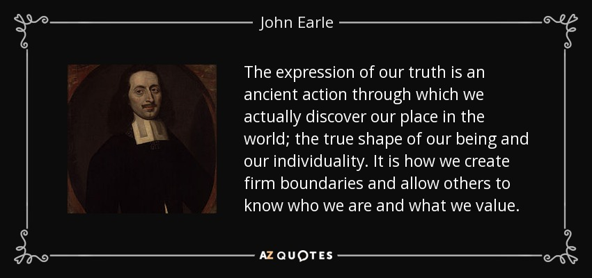 The expression of our truth is an ancient action through which we actually discover our place in the world; the true shape of our being and our individuality. It is how we create firm boundaries and allow others to know who we are and what we value. - John Earle