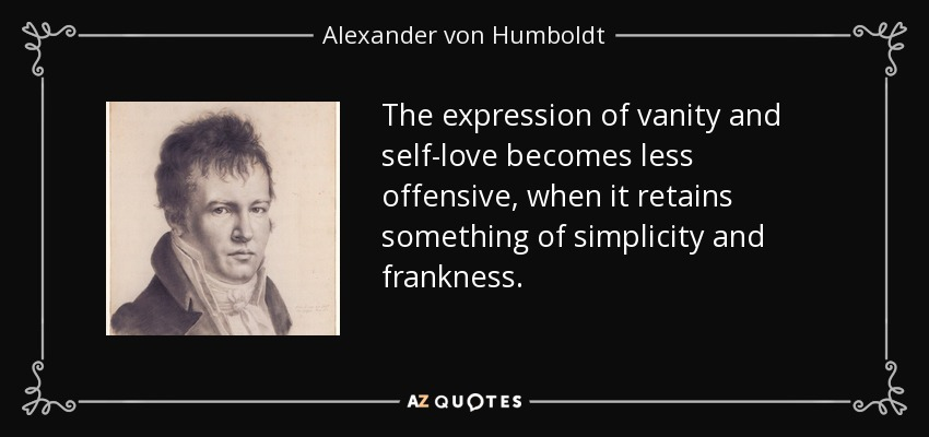 The expression of vanity and self-love becomes less offensive, when it retains something of simplicity and frankness. - Alexander von Humboldt