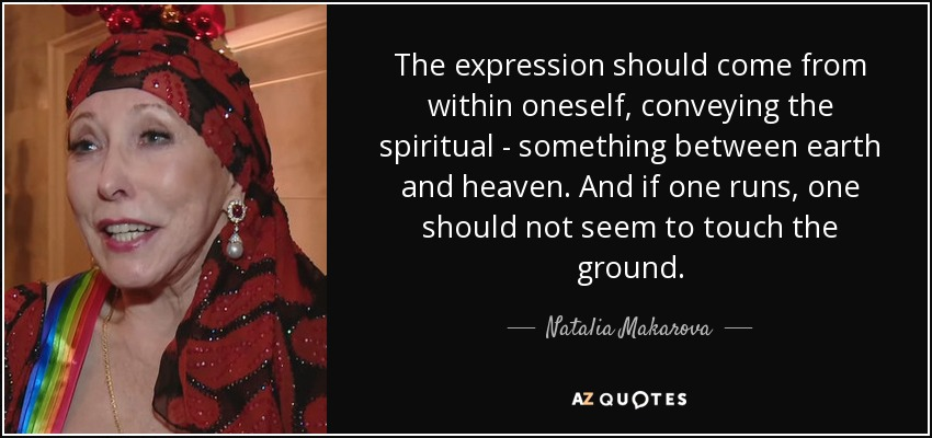 The expression should come from within oneself, conveying the spiritual - something between earth and heaven. And if one runs, one should not seem to touch the ground. - Natalia Makarova