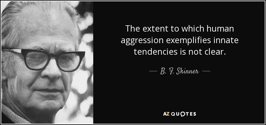 The extent to which human aggression exemplifies innate tendencies is not clear. - B. F. Skinner