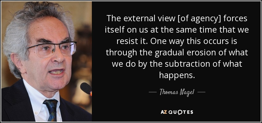 The external view [of agency] forces itself on us at the same time that we resist it. One way this occurs is through the gradual erosion of what we do by the subtraction of what happens. - Thomas Nagel