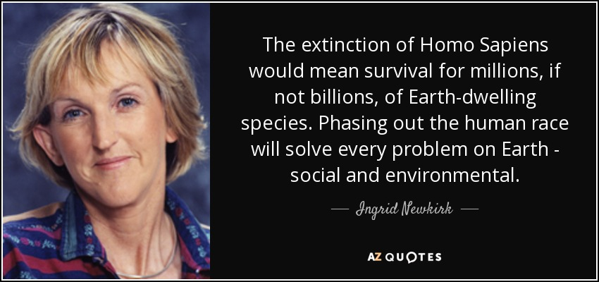 The extinction of Homo Sapiens would mean survival for millions, if not billions, of Earth-dwelling species. Phasing out the human race will solve every problem on Earth - social and environmental. - Ingrid Newkirk