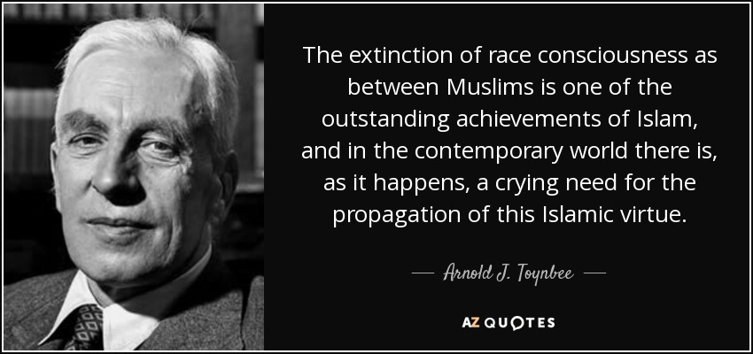 The extinction of race consciousness as between Muslims is one of the outstanding achievements of Islam, and in the contemporary world there is, as it happens, a crying need for the propagation of this Islamic virtue. - Arnold J. Toynbee