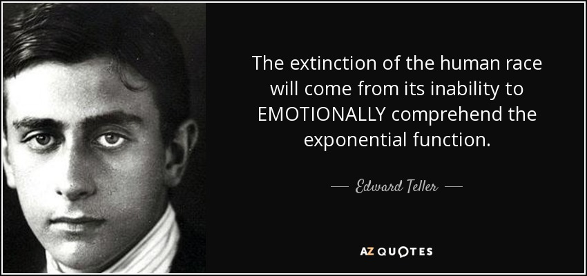 The extinction of the human race will come from its inability to EMOTIONALLY comprehend the exponential function. - Edward Teller